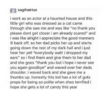 """Candy, Dad, and Saw: sagihairius  i work as an actor at a haunted house and this  little girl who was dressed as a cat came  through she saw me and was like """"no thank you  please dont get closer i am already scared"""" and  i was like alright i appreciate the good manners  ill back off. so her dad picks her up and starts  going down the rest of my dark hall and i just  hear her yell """"everybody wait! i dropped my  ears"""" so i find them and give them to her dad  and she goes """"thank you but i hope i never see  you again goodbye"""" and waved over her dads  shoulder. i waved back and she gave me a  thumbs up. honestly this kid has a lot of guts  props for being so polite when shes terrified i  hope she gets a lot of candy this year <p><a href=""""http://awesomacious.tumblr.com/post/167238090698/never-forget-to-be-polite"""" class=""""tumblr_blog"""">awesomacious</a>:</p>  <blockquote><p>Never forget to be polite!</p></blockquote>"""