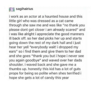 """Candy, Dad, and Saw: sagihairius  i work as an actor at a haunted house and this  little girl who was dressed as a cat came  through she saw me and was like """"no thank you  please dont get closer i am already scared"""" and  i was like alright i appreciate the good manners  ill back off. so her dad picks her up and starts  going down the rest of my dark hall and i just  hear her yell """"everybody wait! i dropped my  ears"""" so i find them and give them to her dad  and she goes """"thank you but i hope i never see  you again goodbye"""" and waved over her dads  shoulder. i waved back and she gave me a  thumbs up. honestly this kid has a lot of guts  props for being so polite when shes terrified i  hope she gets a lot of candy this year Never forget to be polite!"""