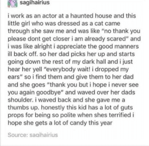 """Candy, Dad, and Saw: sagihairius  i work as an actor at a haunted house and this  little girl who was dressed as a cat came  through she saw me and was like """"no thank you  please dont get closer i am already scared"""" and  i was like alright i appreciate the good manners  ill back off. so her dad picks her up and starts  going down the rest of my dark hall and i just  hear her yell """"everybody wait! i dropped my  ears"""" so i find them and give them to her dad  and she goes """"thank you but i hope i never see  you again goodbye"""" and waved over her dads  shoulder. i waved back and she gave me a  thumbs up. honestly this kid has a lot of guts  props for being so polite when shes terrified i  hope she gets a lot of candy this year  Source: saaihairius Mixed politeness!"""