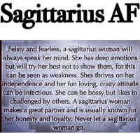 Sagittarius AF  Feisty and fearless, a sagittarius woman will  always speak her mind. She has deep emotions  but will try her best not to show them, for this  can be seen as weakness. Shes thrives on her  independence and her fun loving, crazy attitude  can be infectious. She can be bossy but likes to  challenged by others. A sagittarius woman  makes a great partner and is usually known for  her honesty and loyalty. Never let a sagittarius  Woman go.