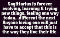 Trying New Things: Sagittarius is forever  evolving, learning & trying  new things, feeling one way  today...different the next.  Anyone loving one will just  have to accept that this is  the way they live their life.