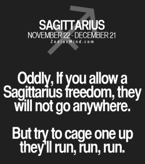 Aug 18, DAILY HOROSCOPE: http://horoscope-daily-free.net: SAGITTARIUS  NOVEMBER 22- DECEMBER 21  ZodiacMind.com  Oddly, If you allowa  Sagittarius freedom, they  Will not go anywhere.  But try to cage one up  they'll run, run, run. Aug 18, DAILY HOROSCOPE: http://horoscope-daily-free.net