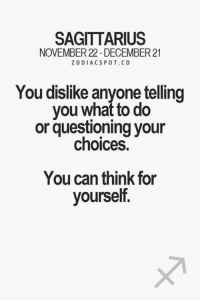 exactlt, nvr try to pressurize us or question much: SAGITTARIUS  NOVEMBER 22 DECEMBER 21  ZODIACS POT. CO  You dislike anyone telling  you what to do  or questioning your  choices  You can think for  yourself. exactlt, nvr try to pressurize us or question much