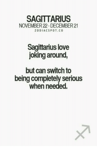 SAGITTARIUS  NOVEMBER 22- DECEMBER 21  ZODIACSPOT. CO  Sagittarius love  joking around,  but can switch to  being completely serious  when needed Cant b serious 24x7