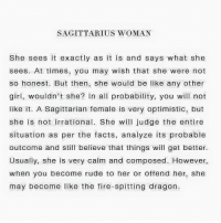 Be Like, Facts, and Fire: SAGITTARIUS WOMAN  She sees it exactly as it is and says what she  sees. At times, you may wish that she were not  so honest. But then, she would be like any other  girl, wouldn't she?  n all probability, you will not  like it. A Sagittarian female is very optimistic, but  she is not irrational. She will judge the entire  situation as per the facts, analyze its probable  outcome and still believe that things will get better.  Usually, she is very calm and composed. However,  when you become rude to her or offend her, she  may become like the fire-spitting dragon. ✅✅