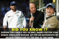 I am a huge fan of Sachin Tendulkar - Daniel Radcliffe: SAHARA  ort Iki  Iki  DID YOU KNOW  DURING THE LORD'S TEST IN 2007, HARRY POTTER STAR  DANIEL RADCLIFFE QUEU ED UP FOR AN AUTOGRAPH OF  SACHIN TENDULKAR AT THE END OF THE GAME I am a huge fan of Sachin Tendulkar - Daniel Radcliffe