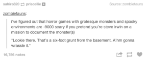 """Monster, Steve Irwin, and Games: sahira820 priscellie  Source: zombiefauns  zombiefauns:  i've figured out that horror games with grotesque monsters and spooky  environments are -9000 scary if you pretend you're steve irwin on a  mission to document the monster(s)  """"Lookie there. That's a six-foot grunt from the basement. A'hm gonna  wrassle it.  16,756 notes"""