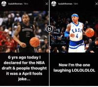 Memes, Nba, and Http: saiahthomas  15m  6 yrs ago today  declared for the NBA  draft & people thought  it was a April fools  joke...  isaiahthomas 14m  FAST  Now I'm the one  laughing LOLOLOLOL Awesome post on Isaiah Thomas' IG story today.  NBA Draft Prospect Video: http://bit.ly/2nLYNzA