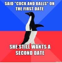 "Awkward, Date, and Imgur: SAID ""COCK AND BALLS"" ON  THE FIRST DATE  SHE STIL WANTS A  SECOND DATE  made on imgur First dates are awkward"