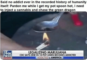 America, News, and Addicted: Said no addict ever in the recorded history of humanity  itself: Pardon me while I get my pot spoon hot, I need  to inject a cannabis and chase the green dragon  LEGALIZING MARIJUANA  CDC SAYS ONE IN 10 POT USERS BECOMES ADDICTED  ADDICTED in AMERICA  FOX  NEWS  ahannel Some chase that green dragon for the rest of their lives... Never catching it again until its too late.