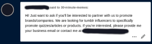 "Casual reminder that people that want to ""partner"" with your blog are ALWAYS scams. Never fall for them. 99/100 times its a person giving out their affiliate links and only ever give you a small fraction of the shit money they make from it. This is a scam: said to 30-minute-memes:  Hi! Just want to ask if you'll be interested to partner with us to promote  brands/companies. We are looking for tumblr influencers to specifically  promote quizzes/articles or products. If you're interested, please provide me  your business email or contact me at Casual reminder that people that want to ""partner"" with your blog are ALWAYS scams. Never fall for them. 99/100 times its a person giving out their affiliate links and only ever give you a small fraction of the shit money they make from it. This is a scam"