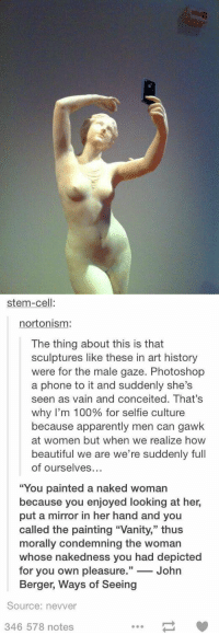 "Memes, Conceit, and Conceited: saiDa   stem-cell  norto nism:  The thing about this is that  sculptures like these in art history  were for the male gaze. Photoshop  a phone to it and suddenly she's  seen as vain and conceited. That's  why I'm 100% for selfie culture  because apparently men can gawk  at women but when we realize how  beautiful we are we're suddenly full  of ourselves  ""You painted a naked woman  because you enjoyed looking at her,  put a mirror in her hand and you  called the painting ""Vanity,"" thus  morally condemning the woman  whose nakedness you had depicted  for you own pleasure.  33  John  Berger, Ways of Seeing  Source: nevver  346 578 notes Selfie Culture."
