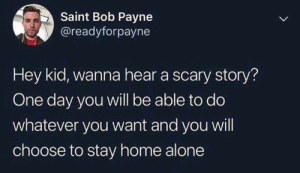 scary story: Saint Bob Payne  @readyforpayne  Hey kid, wanna hear a scary story?  One day you will be able to do  whatever you want and you will  choose to stay home alone