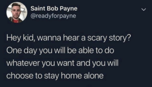 scary story: Saint Bob Payne  @readyforpayne  Hey kid, wanna hear a scary story?  One day you will be able to do  whatever you want and you will  choose to stay home alone  >