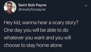 Adulthood strikes again: Saint Bob Payne  @readyforpayne  Hey kid, wanna hear a scary story?  One day you will be able to do  whatever you want and you will  choose to stay home alone Adulthood strikes again