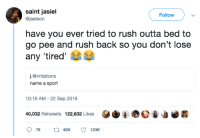 Dank, Rush, and Outta: saint jasiel  Follow  @jaeleon  have you ever tried to rush outta bed to  go pee and rush back so you don't lose  any 'tired  j @irritations  name a sport  10:18 AM- 22 Sep 2018  40,032 Retweets 122,832 Likes