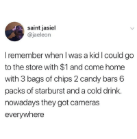 Ain't that some shit?!😩: saint jasiel  @jaeleon  I remember when I was a kid I could go  to the store with $1 and come home  with 3 bags of chips 2 candy bars 6  packs of starburst and a cold drink  nowadays they got cameras  everywhere Ain't that some shit?!😩