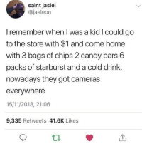Those days were golden!: saint jasiel  @jaeleon  I remember when I was a kid I could go  to the store with $1 and come home  with 3 bags of chips 2 candy bars 6  packs of starburst and a cold drink.  nowadays they got cameras  everywhere  15/11/2018, 21:06  9,335 Retweets 41.6K Likes Those days were golden!