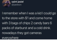 SERIOUSLY, THO.: saint jasiel  @jaeleon  I remember when l was a kid I could go  to the store with $1 and come home  with 3 bags of chips 2 candy bars 6  packs of starburst and a cold drink  nowadays they got cameras  everywhere SERIOUSLY, THO.