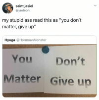 "you 👏 matter 👏 don't 👏 give 👏 up: saint jasiel  @jaeleon  my stupid ass read this as ""you don't  matter, give up""  Hyuga @HormoanMonster  You Don't  Matter Give up you 👏 matter 👏 don't 👏 give 👏 up"