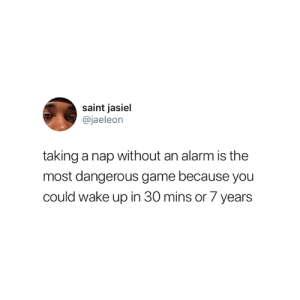 Truth 😅: saint jasiel  @jaeleon  taking a nap without an alarm is the  most dangerous game because you  could wake up in 30 mins or 7 years Truth 😅