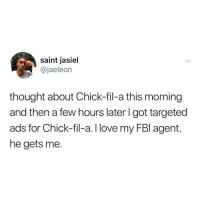 now all of you are going to be thinking of chik fil a... me 2: saint jasiel  @jaeleon  thought about Chick-fil-a this morning  and then a few hours later l got targeted  ads for Chick-fil-a.I love my FBl agent.  he gets me. now all of you are going to be thinking of chik fil a... me 2