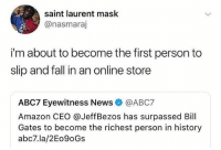 Gotta do what you gotta do.. 🤷‍♂️😂 WSHH: saint laurent mask  @nasmaraj  i'm about to become the first person to  slip and fall in an online store  ABC7 Eyewitness News@ABC7  Amazon CEO @JeffBezos has surpassed Bill  Gates to become the richest person in history  abc7.la/2Eo9oGs Gotta do what you gotta do.. 🤷‍♂️😂 WSHH