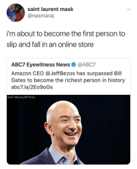 <p>Interesting concept&hellip; (via /r/BlackPeopleTwitter)</p>: saint laurent mask  @nasmaraj  i'm about to become the first person to  slip and fall in an online store  ABC7 Eyewitness News@ABC7  Amazon CEO @JeffBezos has surpassed Bill  Gates to become the richest person in history  abc7.la/2Eo9oGs  Ted S. Warren/AP Photo <p>Interesting concept&hellip; (via /r/BlackPeopleTwitter)</p>