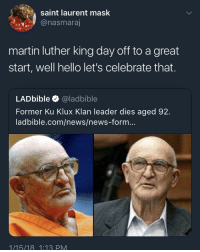 Blackpeopletwitter, Hello, and Martin: saint laurent mask  @nasmaraj  martin luther king day off to a great  start, well hello let's celebrate that.  LADbible @ladbible  Former Ku Klux Klan leader dies aged 92  ladbible.com/news/news-form...  1/15/18 1:13 PM <p>Well that worked out nicely (via /r/BlackPeopleTwitter)</p>