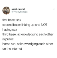 Internet, Run, and Sex: saint-michel  @Phonyhomies  first base: sex  second base: linking up and NOT  having sex  third base: acknowledging each other  in public  home run: acknowledging each other  on the Internet