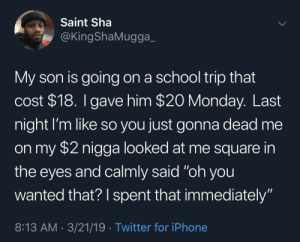 "Dad should've known better (via /r/BlackPeopleTwitter): Saint Sha  @KingShaMugga_  My son is going on a school trip that  cost $18. I gave him $20 Monday. Last  night I'm like so you just gonna dead me  on my $2 nigga looked at me square  the eyes and calmly said ""oh you  wanted that? I spent that immediately""  8:13 AM 3/21/19 Twitter for iPhone Dad should've known better (via /r/BlackPeopleTwitter)"