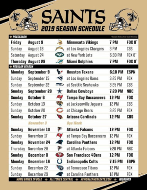 San Francisco 49ers, Arizona Cardinals, and Ash: SAINTS  2019 SEASON SCHEDULE  PRESEASON  Friday August 9  Sunday August 18 at Los Angeles Chargers 3PM CBS  aycom Media chck tocal t  ta Vikings 7PM FOX 8  Saturday Augu 24  at New York Jets  6:30 PM FOX 8  7 PM FOX 8  Thursday August 29 Miami Dolphins  REGULAR SEASON  Monday September 9 > Houston Texans  Sunday September 15 at Los Angeles Rams 325 PM FOX  Sunday September 22at Seattle Seahawks 3:25 PM CBS  6:10 PM ESPN  Sunday September 29 Dallas Cowboys  Sunday October 6Tampa Bay Buccaneers 12 PM FOX  Sunday Octobr 13 at Jacksonville Jaguars 12 PM CBS  Sunday October 20 at Chicago Bears  7:20 PM NBC  3:25 PM FOX  Sunday October 27 Arizona Cardinals 12 PM CBS  Sunday November 10F Atlanta Falcons  Sunday November 24Carolina Panthers 12 PM FOX  November 3  Bye Week  12 PM FOX  Sunday November 17at Tampa Bay Buccaneers 12PM FOX  Thursday November 28  at Atlanta Falcons  7.20 PM NBC  Sunday December 8 San Francisco 49ers 12 PM FOX  Monday December 16 U Indianapolis Colts 7:15 PM ESPN  Sunday December 22 at Tennessee Titans 12 PM FOX  Sunday December 29 at Carolina Panthers 12PM FOX  HOME GAMES IN BOLD士ALL TIMES CENTRAL士NEWORLEANSSAINTS.СОМ士ASAINTS Hey ya'll...  I've missed some of you....  Anyway...  Here's our boys schedule for 2019....  You're welcome.  Excited that basically the entire month of November is against division rivals..... 🙄😏😘-Ash