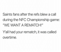 "Facts, NFC Championship Game, and Nfl: Saints fans after the refs blew a call  during the NFC Championship game:  ""WE WANT A REMATCH!""  Y'all had your rematch, it was called  overtime. Facts? 😂"