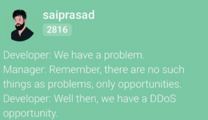 There are no such things as problems: saiprasad  2816  Developer: We have a problem.  Manager: Remember, there are no such  things as problems, only opportunities.  Developer: Well then, we have a DDOS  opportunity. There are no such things as problems
