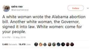 whyyoustabbedme:  This: saira rao  Follow  @sairasameerarao  A white woman wrote the Alabama abortion  bill. Another white woman, the Governor,  signed it into law. White women: come for  your people  8:14 PM-15 May 2019 whyyoustabbedme:  This