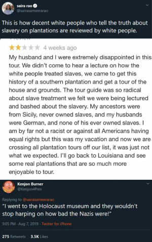 "niggazinmoscow: While black people are practically weeping during plantation tours, this woman is looking for an enjoyable plantation tour: saira rao  @sairasameerarao  This is how decent white people who tell the truth about  slavery on plantations are reviewed by white people.   4 weeks ago  My husband and I were extremely disappointed in this  tour. We didn't come to hear a lecture on how the  white people treated slaves, we came to get this  history of a southern plantation and get a tour of the  house and grounds. The tour guide was so radical  about slave treatment we felt we were being lectured  and bashed about the slavery. My ancestors were  from Sicily, never owned slaves, and my husbands  were German, and none of his ever owned slaves. I  am by far not a racist or against all Americans having  equal rights but this was my vacation and now we are  crossing all plantation tours off our list, it was just not  what we expected. 'll go back to Louisiana and see  some real plantations that are so much more  enjoyable to tour.   Kenjon Burner  @Kenjon4Pres  Replying to @sairasameerarao  ""I went to the Holocaust museum and they wouldn't  stop harping on how bad the Nazis were!""  9:05 PM Aug 7, 2019 Twitter for iPhone  275 Retweets  3.5K Likes niggazinmoscow: While black people are practically weeping during plantation tours, this woman is looking for an enjoyable plantation tour"
