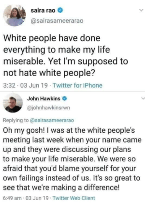 Iphone, Life, and Twitter: saira rao  @sairasameerarao  White people have done  everything to make my life  miserable. Yet I'm supposed to  not hate white people?  3:32 03 Jun 19 Twitter for iPhone  John Hawkins  @johnhawkinsrwn  Replying to @sairasameerarao  Oh my gosh! I was at the white people's  meeting last week when your name came  up and they were discussing our plans  to make your life miserable. We were  afraid that you'd blame yourself for your  own failings instead of us. It's so great to  see that we're making a difference!  6:49 am 03 Jun 19 Twitter Web Client Happy our plans are working!