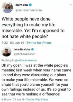 Iphone, Life, and Twitter: saira rao  @sairasameerarao  White people have done  everything to make my life  miserable. Yet I'm supposed to  not hate white people?  3:32 03 Jun 19. Twitter for iPhone  John Hawkins  @johnhawkinsrwn  Replying to @sairasameerarao  Oh my gosh! I was at the white people's  meeting last week when your name came  up and they were discussing our plans  to make your life miserable. We were so  afraid that you'd blame yourself for your  own failings instead of us. It's so great  see that we're making a difference!  6:49 am-03 Jun 19 Twitter Web Client 😂