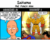 One-Punch Man: Saitama  ONE PUNCH MAN  DECEMBER 31  THIS YEAR, I'M GOING TO  DOUBLE MY WORKOuT  REGIMEN! 200 PUSH-UP5,  200 5IT-UPS, AND  200 5QUATS!  HuH, NEAT  DORK