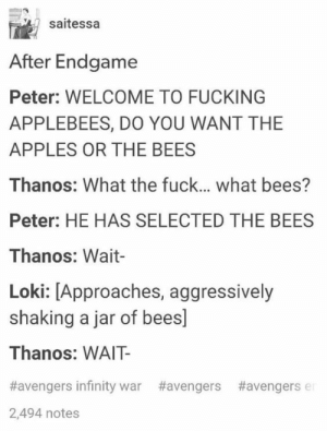 Fucking, Applebee's, and Avengers: saitessa  After Endgame  Peter: WELCOME TO FUCKING  APPLEBEES, D0 YOU WANT THE  APPLES OR THE BEES  Thanos: What the fuck.... what bees?  Peter: HE HAS SELECTED THE BEES  Thanos: Wait-  Loki: [Approaches, aggressively  shaking a jar of bees]  Thanos: WAIT  #avengers infinity war  #avengers  #avengers e  2,494 notes