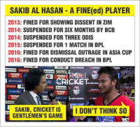 Memes, Cricket, and Outrageous: SAKIB AL HASAN A FINE(ed) PLAYER  2013:  FINED FOR SHOWING DISSENT IN ZIM  2014:  SUSPENDED FOR SIX MONTHS BY BCB  2014:  SUSPENDED FOR THREE ODIS  2015  SUSPENDED FOR 1 MATCH IN BPL  2016:  FINED FOR DISMISSAL OUTRAGE IN ASIA CUP  2016:  FINED FOR CONDUCT BREACH IN BPL  2916 m3  CRICKET  may  RonuY  SAKIB, CRICKET IS  I DON'T THINK SO  GENTLEMEN'S GAME Gentleman of Game?  << f@lcon >>