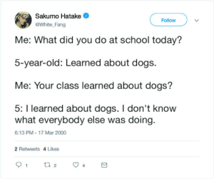 I don't know about the others: Sakumo Hatake  Follow  @White_Fang  Me: What did you do at school today?  5-year-old: Learned about dogs.  Me: Your class learned about dogs?  5: I learned about dogs. I don't know  what everybody else was doing  6:13 PM - 17 Mar 2000  2 Retweets 4 Likes  t2  1  4 I don't know about the others