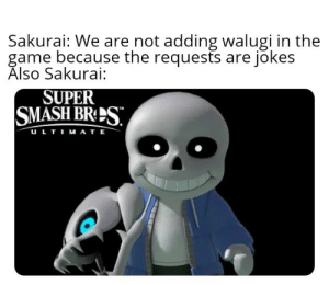 Smashing, The Game, and Game: Sakurai: We are not adding walugi in the  game because the requests are jokes  Also Sakurai:  SUPER  SMASH BRES  TM  ULTIMATE Another post about sans in ultimate