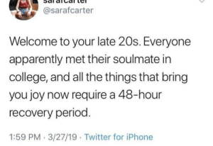 Apparently, College, and Iphone: Sal alcal te  @sarafcarter  Welcome to your late 20s. Everyone  apparently met their soulmate irn  college, and all the things that bring  you joy now require a 48-hour  recovery period  1:59 PM 3/27/19 Twitter for iPhone I've never read a more accurate tweet