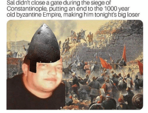 Empire, Memes, and Byzantine Empire: Sal didn't close a gate during the siege of  Constantinople, putting an end to the 1000 year  old byzantine Empire, making him tonight's big loser