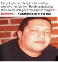 Offensive: Sal got fired from his job after stealing  offensive memes from Reddit and posting  them to his instagram making him tonights  big ocor A worthless piece of dog crap