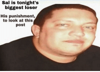 loser: Sal is tonight's  biggest loser  His punishment,  to look at this  post