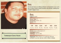 Memes, Phone, and Gang: SAL  Sal doesn't have an editing software on his phone or pc so he  has to make memes using monsters stat blocks, making him  tonight's biggest loser  SAL  Biggest Loser  Armor Class 11  Hit Points 4(1d42)  Speed 25ft.  STR DEX CON INT WIS CHA  Senses passive Perception 9  Languages English  Challenge 1/8 (15 XP)  TARRASQUE GANG RULES  Improvise. When there is no editing software  available, you can use any other means instead.
