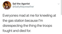 Gas Station, Mad, and The Thing: Sal the Agorist  @SallyMayweather  Everyones mad at me for kneeling at  the gas station because I'm  disrespecting the thing the troops  fought and died for. OIL