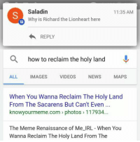 lionheart: Saladin  11:35 AM  Why is Richard the Lionheart here  REPLY  a how to reclaim the holy land  ALL  IMAGES  VIDEOS  NEWS  MAPS  When You Wanna Reclaim The Holy Land  From The Sacarens But Can't Even  knowyourmeme com photos 117934.  The Meme Renaissance of Me IRL- When You  Wanna Reclaim The Holy Land From The